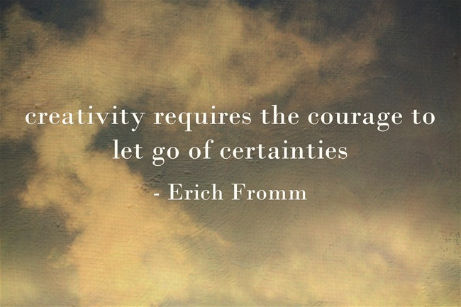 creativity requires the courage to let of certainties