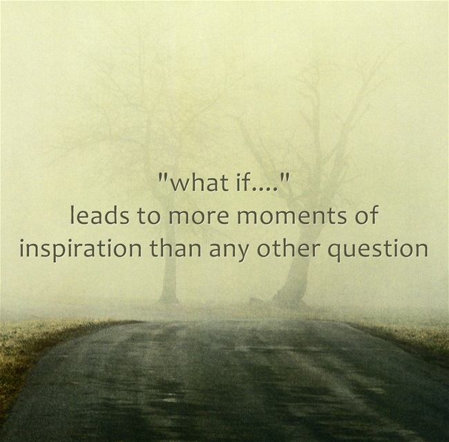 Ask the question 'what if...' and see where it leads you.